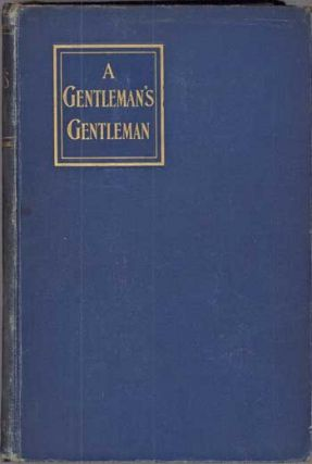 A GENTLEMAN'S GENTLEMAN: BEING CERTAIN PAGES FROM THE LIFE AND STRANGE ADVENTURES OF SIR NICHOLAS...