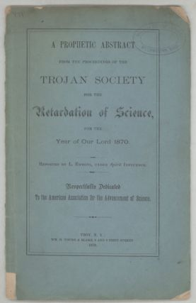"A PROPHETIC ABSTRACT FROM THE PROCEEDINGS OF THE TROJAN SOCIETY FOR THE RETARDATION OF SCIENCE, FOR THE YEAR OF OUR LORD 1870. Reported by L. Emmons, Under Spirit Influence. Respectfully Dedicated to the American Association for the Advancement of Science. Frank Wigglesworth Clarke, ""L. Emmons."""