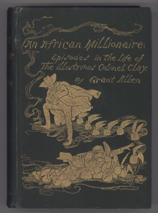 AN AFRICAN MILLIONAIRE: EPISODES IN THE LIFE OF THE ILLUSTRIOUS COLONEL CLAY. Grant Allen, Charles Grant Blairfindie Allen.