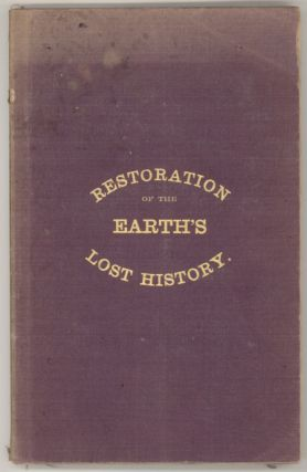 RESTORATION OF THE EARTH'S LOST HISTORY. THE PAST, PRESENT, AND COMING STATE OF OUR GLOBE; THE...