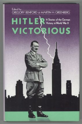 HITLER VICTORIOUS: ELEVEN STORIES OF THE GERMAN VICTORY IN WORLD WAR II. Gregory Benford,...