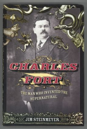 CHARLES FORT: THE MAN WHO INVENTED THE SUPERNATURAL. Charles Fort, Jim Steinmeyer