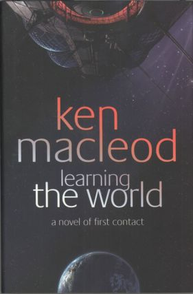 LEARNING THE WORLD: A NOVEL OF FIRST CONTACT. Ken MacLeod