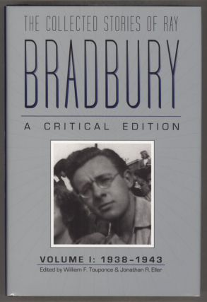 THE COLLECTED STORIES OF RAY BRADBURY: A CRITICAL EDITION. VOLUME I: 1938-1943. William F....