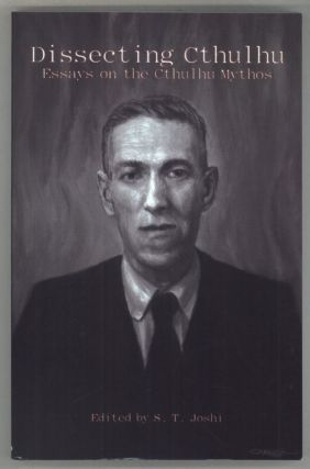 DISSECTING CTHULHU: ESSAYS ON THE CTHULHU MYTHOS. Howard Phillips Lovecraft, S. T. Joshi
