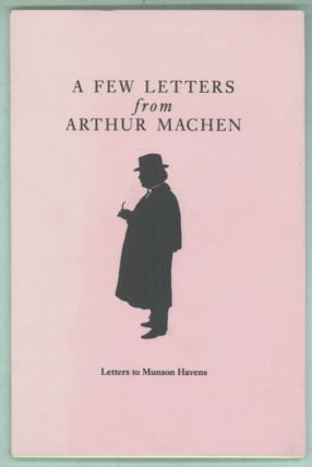 A FEW LETTERS FROM ARTHUR MACHEN: LETTERS TO MUNSON HAVENS with an Introduction by Roger Dobson....
