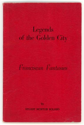 LEGENDS OF THE GOLDEN CITY: FRANCISCAN FANTASIES. Stuart Morton Boland