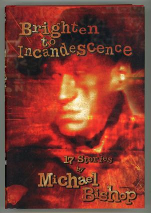 BRIGHTEN TO INCANDESCENCE: 17 STORIES. Michael Bishop