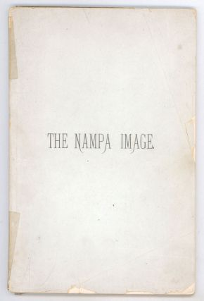 THE NAMPA IMAGE, A FEARLESS ATTEMPT TO ACCOUNT FOR A STRANGE ARCHAEOLOGICAL DISCOVERY OF THE...