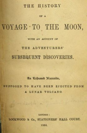 THE HISTORY OF A VOYAGE TO THE MOON, WITH AN ACCOUNT OF THE ADVENTURERS' SUBSEQUENT DISCOVERIES. AN EXHUMED NARRATIVE, SUPPOSED TO HAVE BEEN EJECTED FROM A LUNAR VOLCANO.