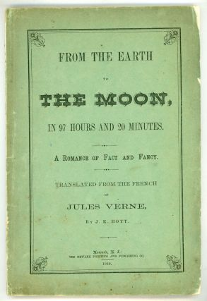 FROM THE EARTH TO THE MOON: PASSAGE DIRECT IN 97 HOURS AND 20 MINUTES. From the French of Jules Verne. Translated by J. K. Hoyt.