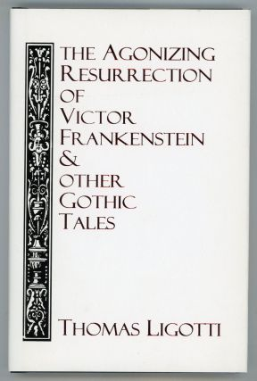 THE AGONIZING RESURRECTION OF VICTOR FRANKENSTEIN & OTHER GOTHIC TALES. Thomas Ligotti