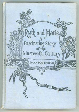 RUTH AND MARIE: A FASCINATING STORY OF THE NINETEENTH CENTURY. Emma Pow Bauder, Smith