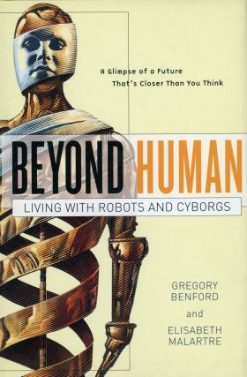 BEYOND HUMAN: LIVING WITH ROBOTS AND CYBORGS. Gregory Benford, Elisabeth Malartre