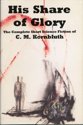 HIS SHARE OF GLORY: THE COMPLETE SHORT SCIENCE FICTION OF C. M. KORNBLUTH. Edited by Timothy P....