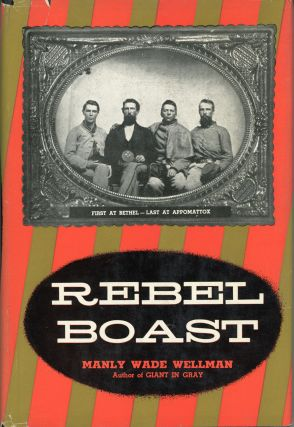 REBEL BOAST: FIRST AT BETHEL -- LAST AT APPOMATTOX. Manly Wade Wellman