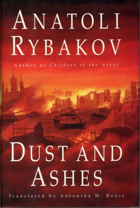 DUST AND ASHES: CONCLUDING VOLUME OF THE CHILDREN OF THE ARBAT TRILOGY ... Translated by Antonina...