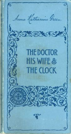 THE DOCTOR, HIS WIFE AND THE CLOCK. Anna Katherine Green, Anna Katherine [Green] Rohlfs