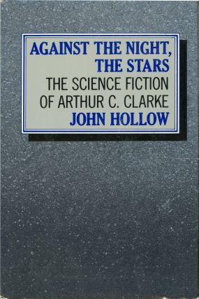 AGAINST THE NIGHT, THE STARS: THE SCIENCE FICTION OF ARTHUR C. CLARKE. Arthur C. Clarke, John Hollow