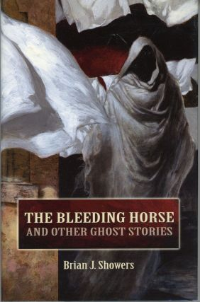 THE BLEEDING HORSE AND OTHER GHOST STORIES. Brian J. Showers