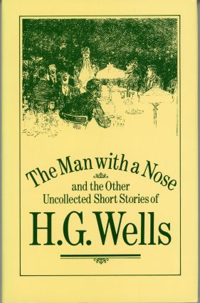 THE MAN WITH A NOSE AND THE OTHER UNCOLLECTED SHORT STORIES OF H. G. WELLS. Edited and with an...