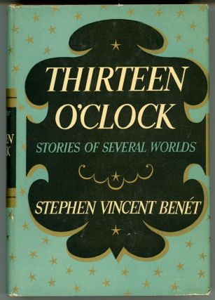 THIRTEEN O'CLOCK: STORIES OF SEVERAL WORLDS. Stephen Vincent Benet