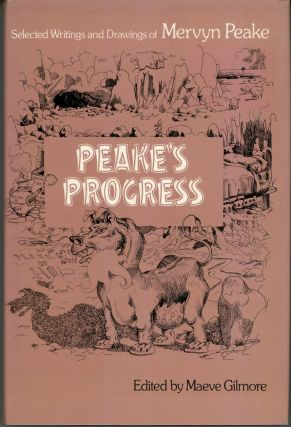 PEAKE'S PROGRESS: SELECTED WRITINGS AND DRAWINGS ... Edited by Maeve Gilmore. With an...