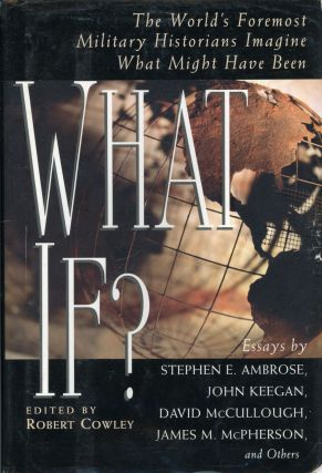 WHAT IF? THE WORLD'S FOREMOST MILITARY HISTORIANS IMAGINE WHAT MIGHT HAVE BEEN. Robert Cowley.