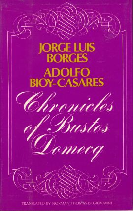 CHRONICLES OF BUSTOS DOMECQ. Translated by Norman Thomas di Giovanni. Jorge Luis Borges, Adolfo...
