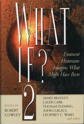 WHAT IF? 2 THE WORLD'S FOREMOST MILITARY HISTORIANS IMAGINE WHAT MIGHT HAVE BEEN. Robert Cowley