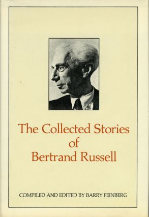 THE COLLECTED STORIES OF BERTRAND RUSSELL. Compiled and Edited by Barry Feinberg. Bertrand Russell