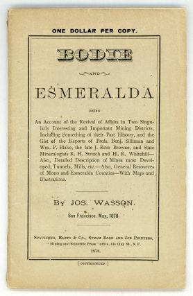 BODIE AND ESMERALDA BEING AN ACCOUNT OF THE REVIVAL OF AFFAIRS IN TWO SINGULARLY INTERESTING AND IMPORTANT MINING DISTRICTS, INCLUDING SOMETHING OF THEIR PAST HISTORY, AND THE GIST OF THE REPORTS OF PROFS. BENJ. SILLIMAN AND WM. P. BLAKE, THE LATE J. ROSS BROWNE, AND THE STATE MINERALOGISTS R. H. STRETCH AND H. R. WHITEHILL -- ALSO, DETAILED DESCRIPTION OF MINES MOST DEVELOPED, TUNNELS, MILL, ETC. -- ALSO, GENERAL RESOURCES OF MONO AND ESMERALDA COUNTIES -- WITH MAPS AND ILLUSTRATIONS. By Jos. Wasson. San Francisco, May, 1878.
