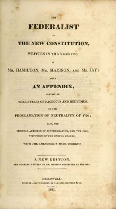 THE FEDERALIST ON THE NEW CONSTITUTION, WRITTEN IN THE YEAR 1788, BY MR. HAMILTON MR. MADISON AND MR. JAY: WITH AN APPENDIX, CONTAINING THE LETTERS OF PACIFICUS AND HELVIDIUS, ON THE PROCLAMATION OF NEUTRALITY OF 1793; ALSO, THE ORIGINAL ARTICLES OF CONFEDERATION, AND THE CONSTITUTION OF THE UNITED STATES, WITH THE AMENDMENTS MADE THERETO. A NEW EDITION. THE NUMBERS WRITTEN BY MR. MADISON CORRECTED BY HIMSELF.