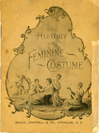 HISTORY OF FEMININE COSTUME TRACING ITS EVOLUTION FROM THE EARLIEST TIMES TO THE PRESENT....