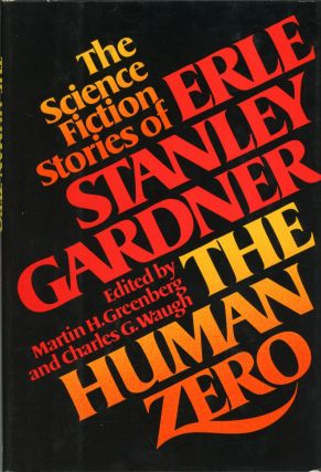 THE HUMAN ZERO: THE SCIENCE FICTION STORIES OF ERLE STANLEY GARDNER. Edited by Martin H....