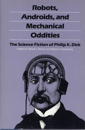 ROBOTS, ANDROIDS, AND MECHANICAL ODDITIES: THE SCIENCE FICTION OF PHILIP K. DICK. Edited by...