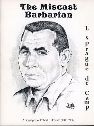THE MISCAST BARBARIAN: A BIOGRAPHY OF ROBERT E. HOWARD (1906-1936). Robert E. Howard, L. Sprague...