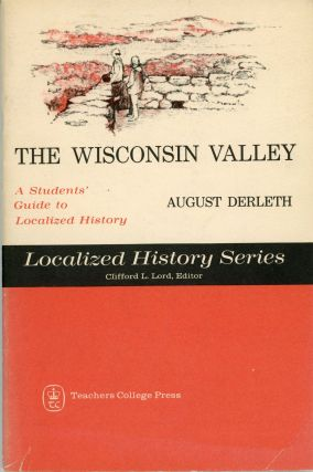 THE WISCONSIN VALLEY: A STUDENT'S GUIDE TO LOCALIZED HISTORY. August Derleth