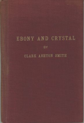 EBONY AND CRYSTAL: POEMS IN VERSE AND PROSE. Clark Ashton Smith