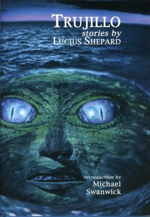 TRUJILLO AND OTHER STORIES ... Introduction by Michael Swanwick. Lucius Shepard
