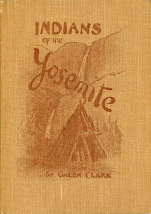 Indians of the Yosemite Valley and vicinity: their history, customs and traditions by Galen Clark...