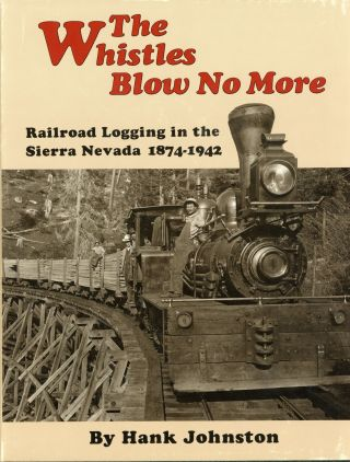 The whistles blow no more railroad logging in the Sierra Nevada 1874-1942 by Hank Johnston. HANK...