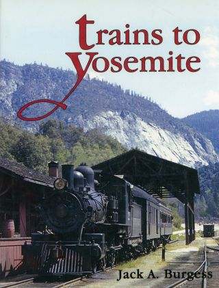 Trains to Yosemite [by] Jack A. Burgess. JACK A. BURGESS