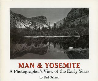 Man & Yosemite a photographer's view of the early years by Ted Orland. TED ORLAND