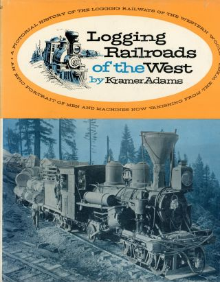 Logging railroads of the west by Kramer A. Adams. KRAMER A. ADAMS