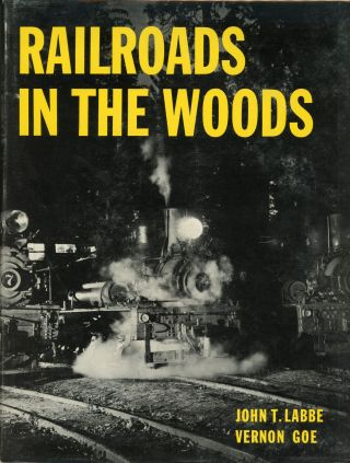Railroads in the woods by John T. Labbe and Vernon Goe. JOHN T. LABBE, VERNON GOE