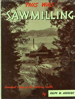 This was sawmilling by Ralph W. Andrews. RALPH W. ANDREWS