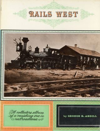 Rails west. By George B. Abdill. GEORGE B. ABDILL