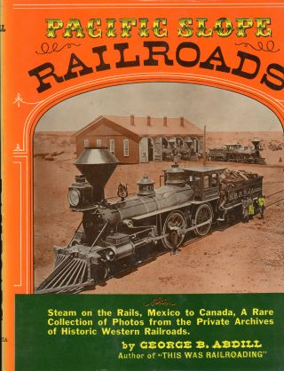 Pacific slope railroads from 1854 to 1900 by George B. Abdill. GEORGE B. ABDILL