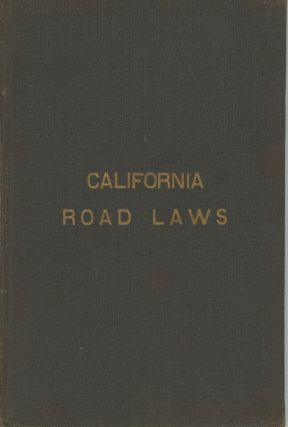 THE ROAD LAWS OF CALIFORNIA. EMBRACING THE PROVISIONS OF THE CONSTITUTION, AND OF THE FOUR CODES...